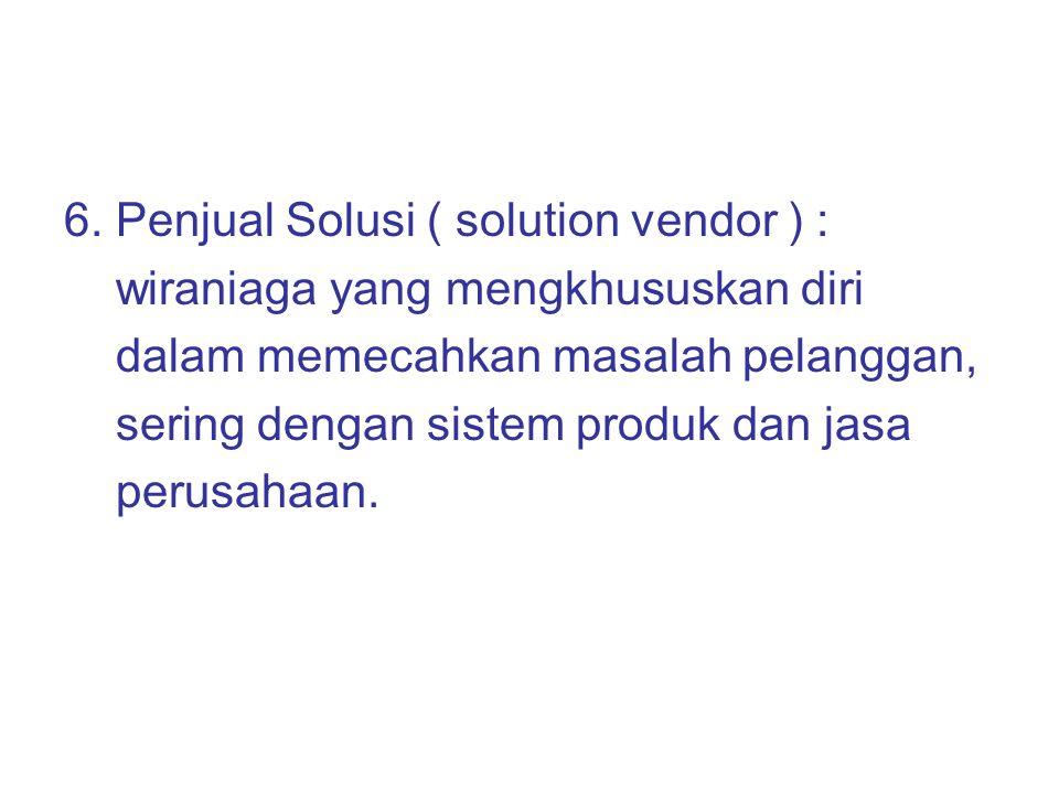 6. Penjual Solusi ( solution vendor ) : wiraniaga yang mengkhususkan diri dalam memecahkan masalah pelanggan, sering dengan sistem produk dan jasa per