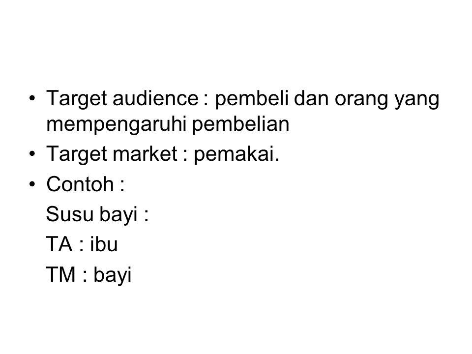 Target audience : pembeli dan orang yang mempengaruhi pembelian Target market : pemakai. Contoh : Susu bayi : TA : ibu TM : bayi