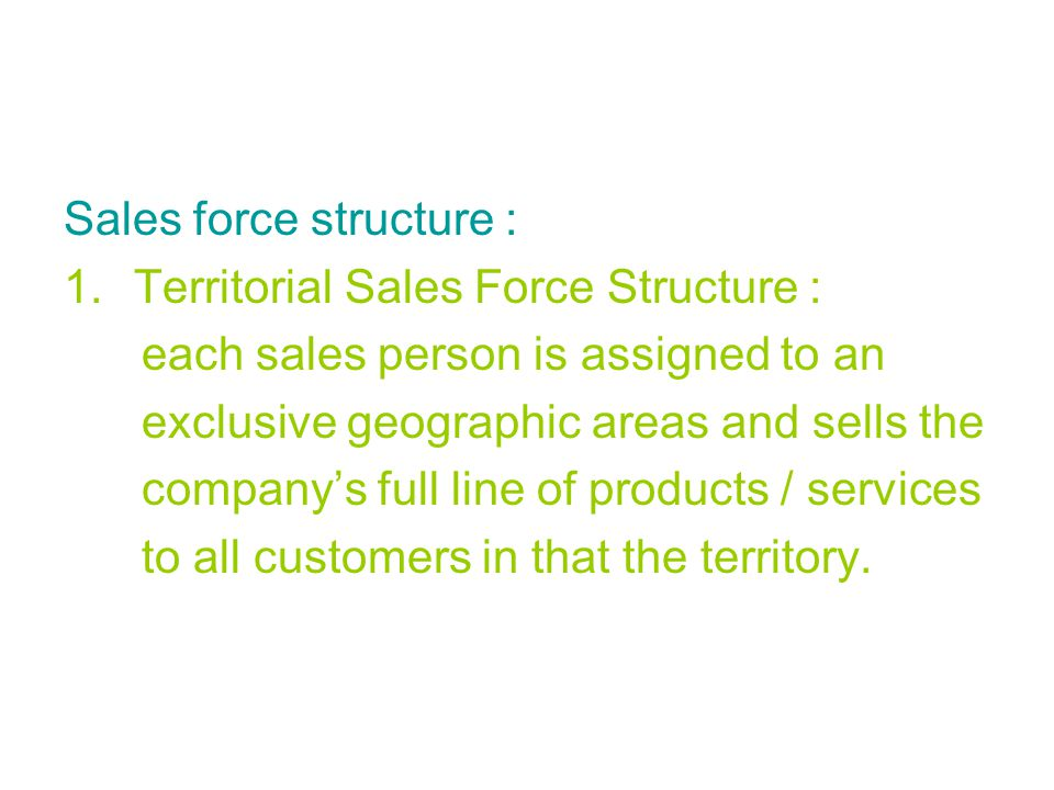 Sales force structure : 1.Territorial Sales Force Structure : each sales person is assigned to an exclusive geographic areas and sells the company's f