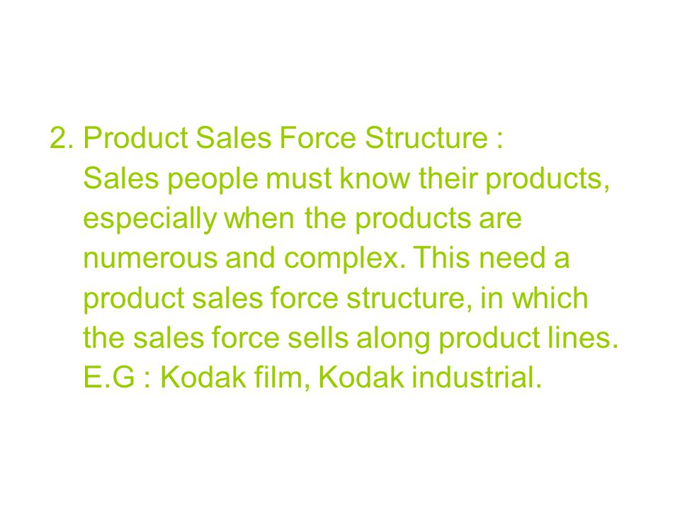 2. Product Sales Force Structure : Sales people must know their products, especially when the products are numerous and complex. This need a product s