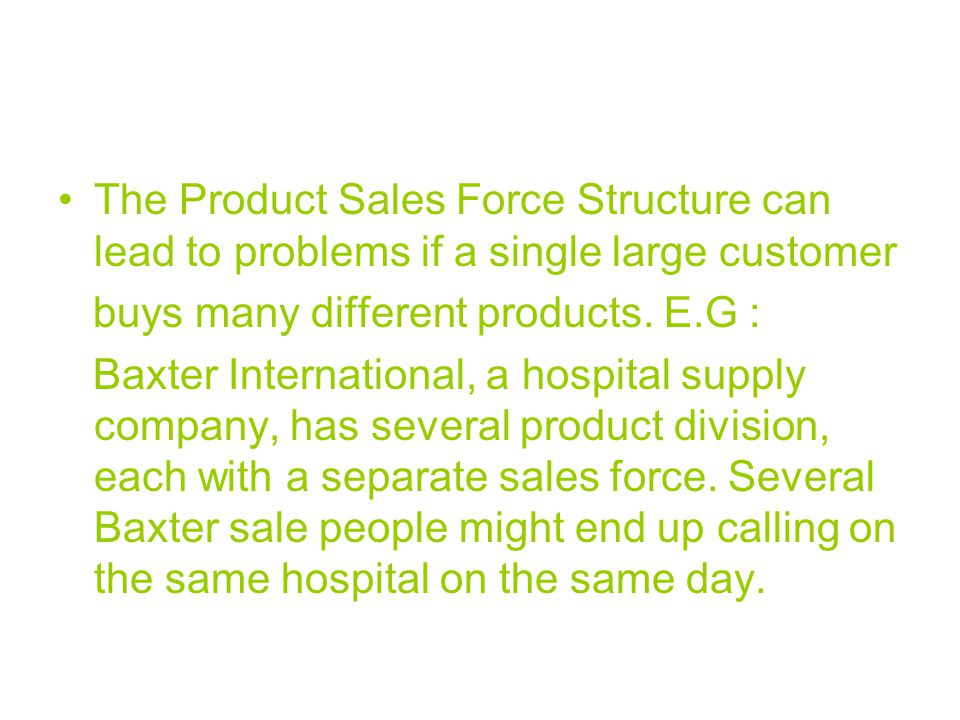 The Product Sales Force Structure can lead to problems if a single large customer buys many different products. E.G : Baxter International, a hospital