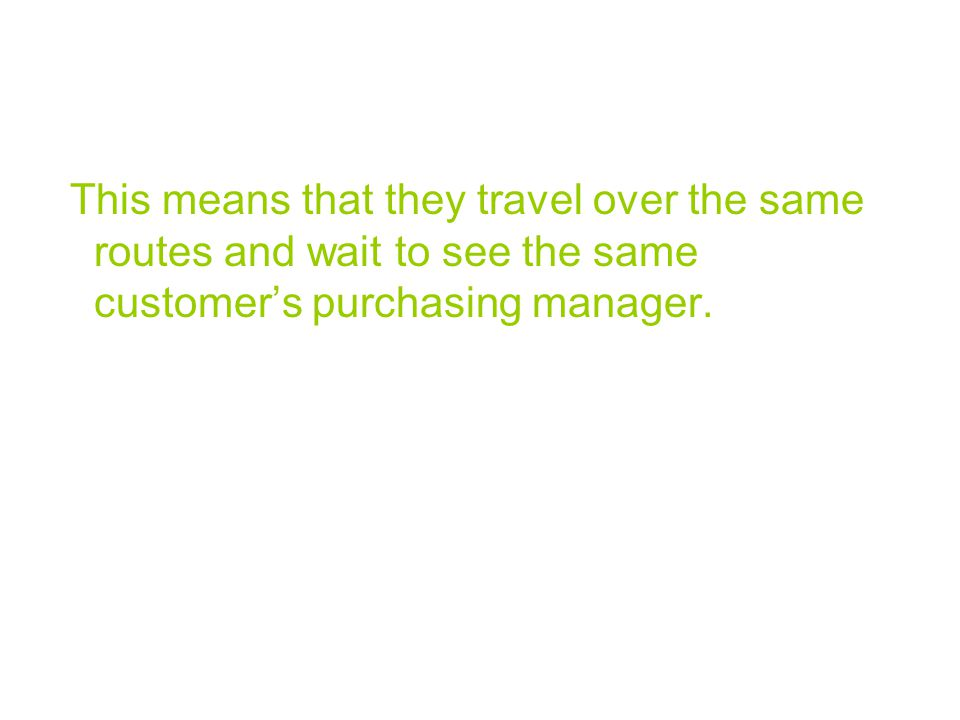 This means that they travel over the same routes and wait to see the same customer's purchasing manager.