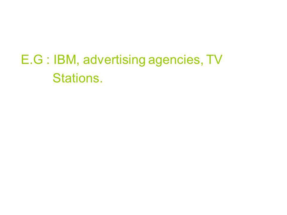 E.G : IBM, advertising agencies, TV Stations.