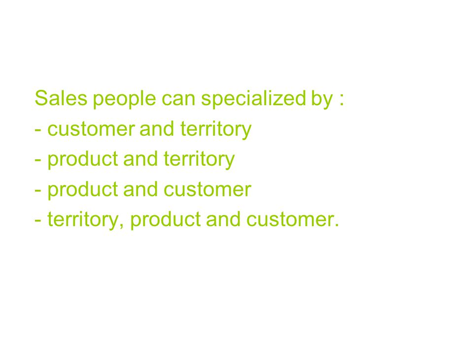 Sales people can specialized by : - customer and territory - product and territory - product and customer - territory, product and customer.