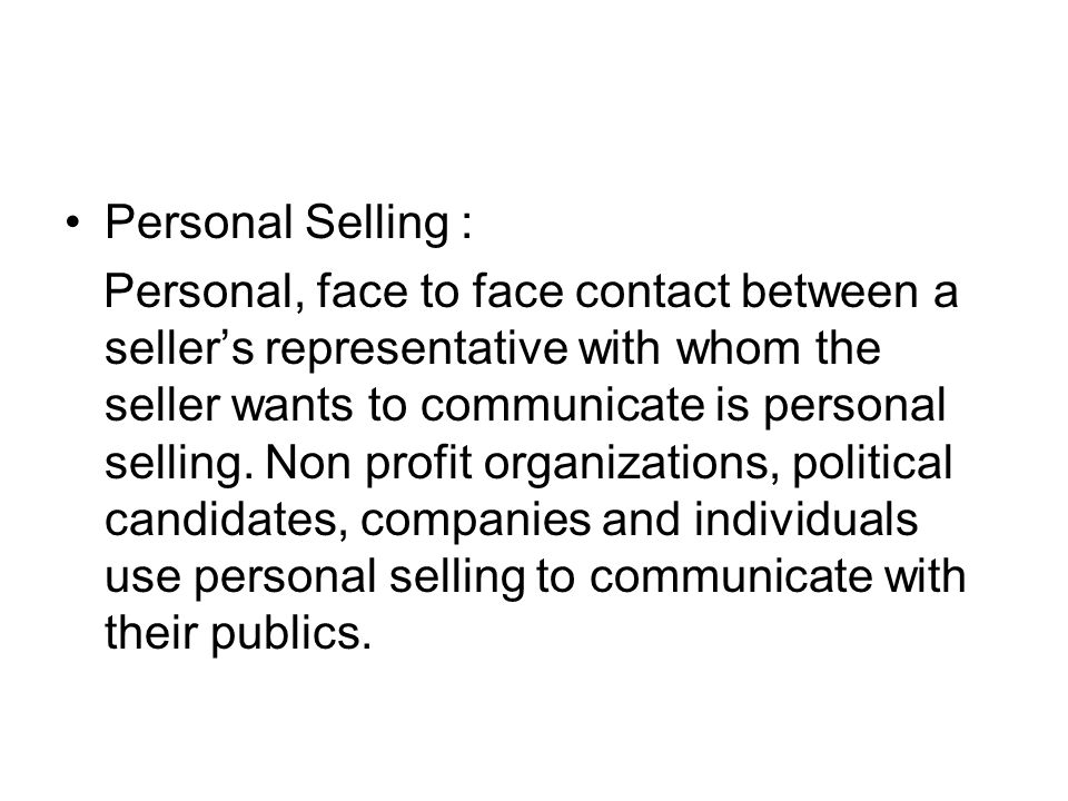 Personal Selling : Personal, face to face contact between a seller's representative with whom the seller wants to communicate is personal selling. Non