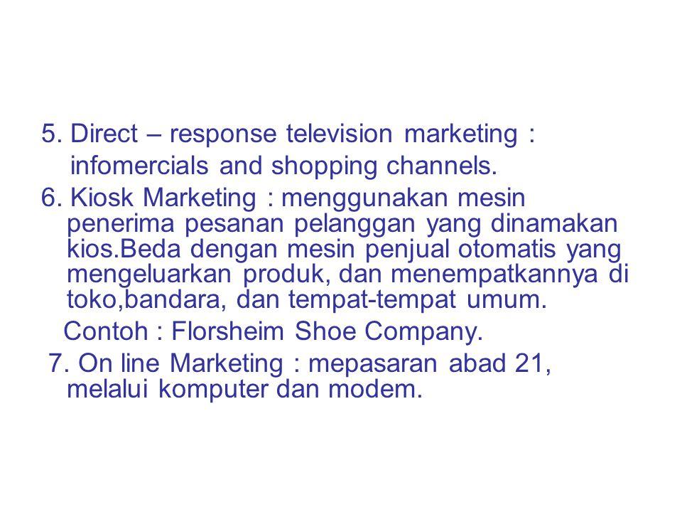 5. Direct – response television marketing : infomercials and shopping channels. 6. Kiosk Marketing : menggunakan mesin penerima pesanan pelanggan yang