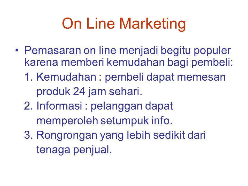 On Line Marketing Pemasaran on line menjadi begitu populer karena memberi kemudahan bagi pembeli: 1. Kemudahan : pembeli dapat memesan produk 24 jam s