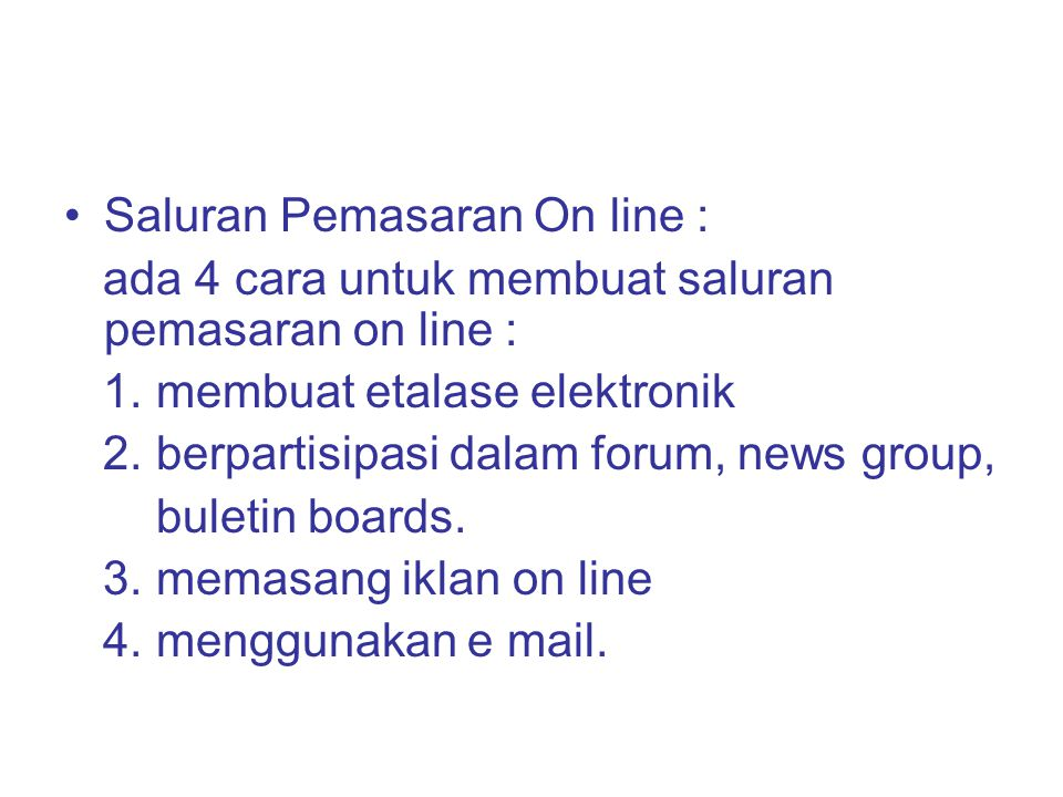 Saluran Pemasaran On line : ada 4 cara untuk membuat saluran pemasaran on line : 1. membuat etalase elektronik 2. berpartisipasi dalam forum, news gro