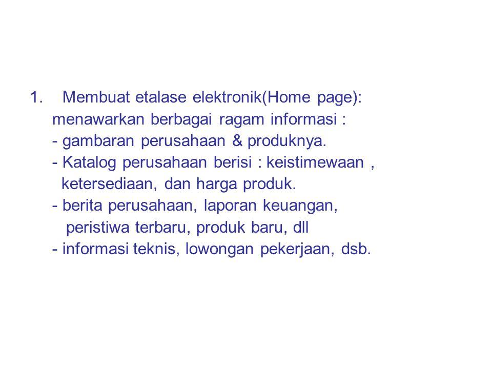 1.Membuat etalase elektronik(Home page): menawarkan berbagai ragam informasi : - gambaran perusahaan & produknya. - Katalog perusahaan berisi : keisti