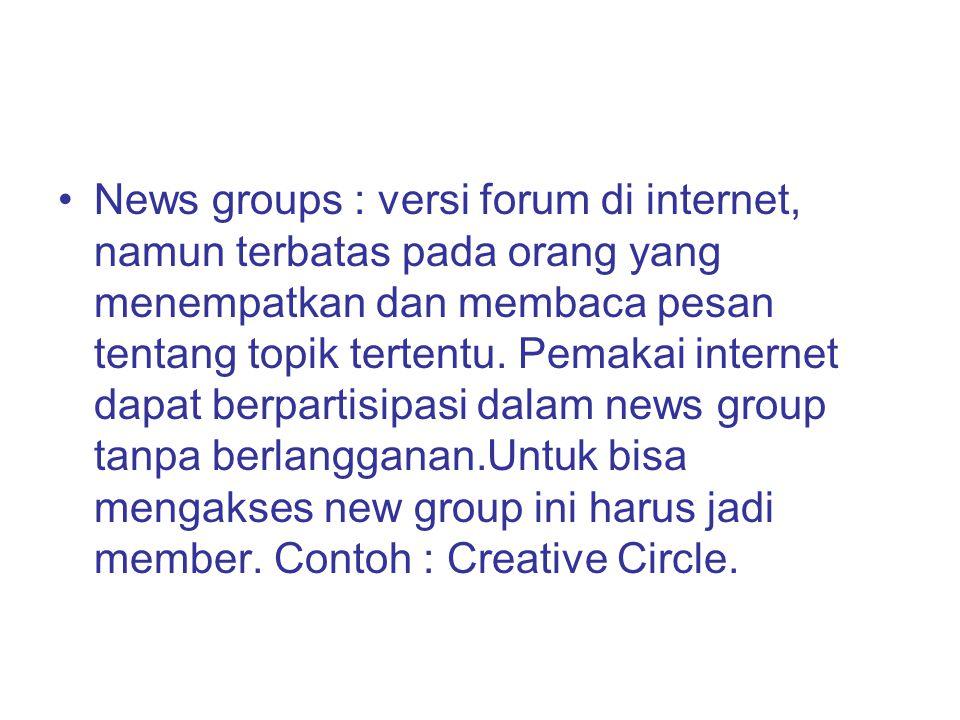 News groups : versi forum di internet, namun terbatas pada orang yang menempatkan dan membaca pesan tentang topik tertentu. Pemakai internet dapat ber