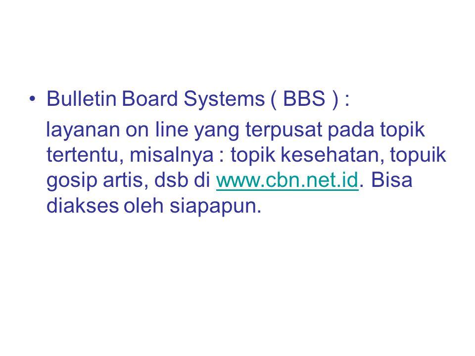 Bulletin Board Systems ( BBS ) : layanan on line yang terpusat pada topik tertentu, misalnya : topik kesehatan, topuik gosip artis, dsb di www.cbn.net