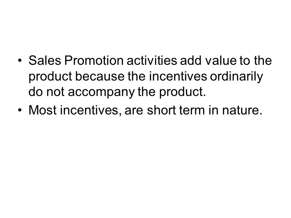 Sales Promotion activities add value to the product because the incentives ordinarily do not accompany the product. Most incentives, are short term in