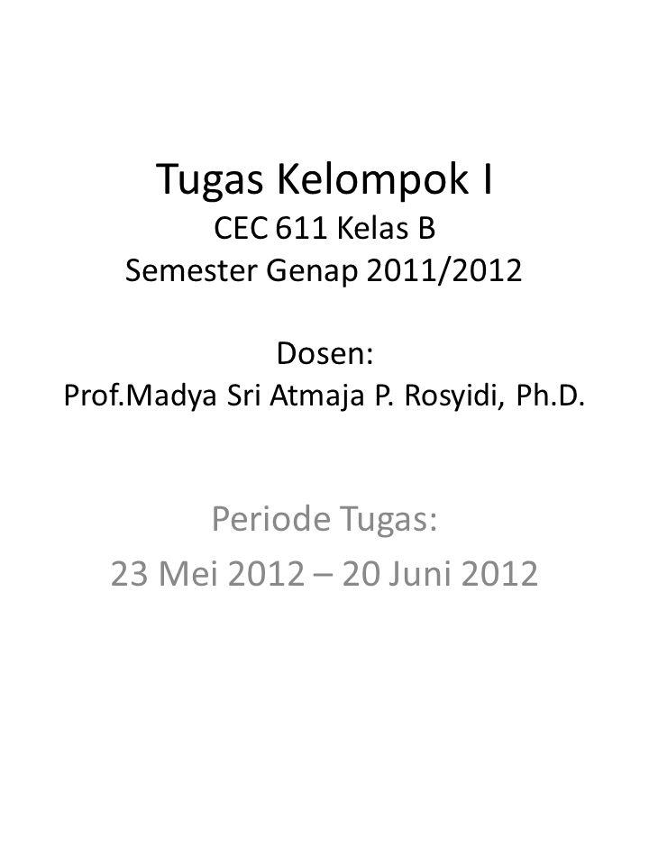 Tugas Kelompok I CEC 611 Kelas B Semester Genap 2011/2012 Dosen: Prof.Madya Sri Atmaja P.