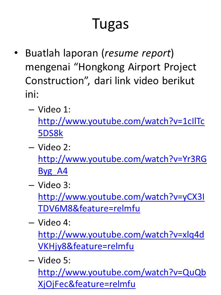 Tugas Buatlah laporan (resume report) mengenai Hongkong Airport Project Construction , dari link video berikut ini: – Video 1: http://www.youtube.com/watch v=1cIlTc 5DS8k http://www.youtube.com/watch v=1cIlTc 5DS8k – Video 2: http://www.youtube.com/watch v=Yr3RG Byg_A4 http://www.youtube.com/watch v=Yr3RG Byg_A4 – Video 3: http://www.youtube.com/watch v=yCX3I TDV6M8&feature=relmfu http://www.youtube.com/watch v=yCX3I TDV6M8&feature=relmfu – Video 4: http://www.youtube.com/watch v=xlq4d VKHjy8&feature=relmfu http://www.youtube.com/watch v=xlq4d VKHjy8&feature=relmfu – Video 5: http://www.youtube.com/watch v=QuQb XjOjFec&feature=relmfu http://www.youtube.com/watch v=QuQb XjOjFec&feature=relmfu