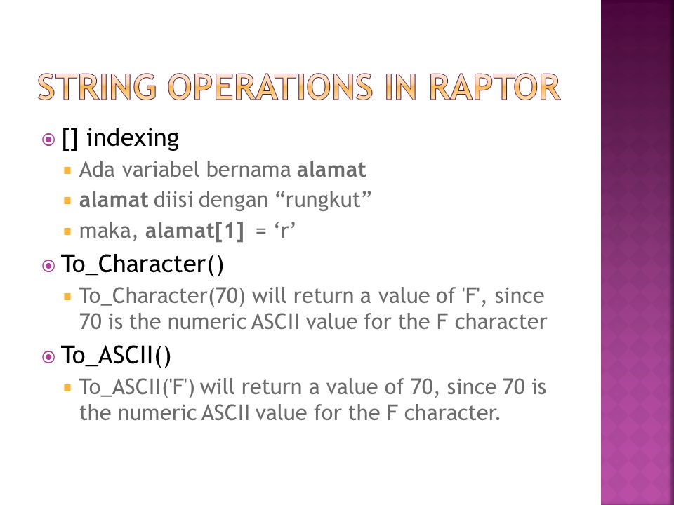  [] indexing  Ada variabel bernama alamat  alamat diisi dengan rungkut  maka, alamat[1] = 'r'  To_Character()  To_Character(70) will return a value of F , since 70 is the numeric ASCII value for the F character  To_ASCII()  To_ASCII( F ) will return a value of 70, since 70 is the numeric ASCII value for the F character.