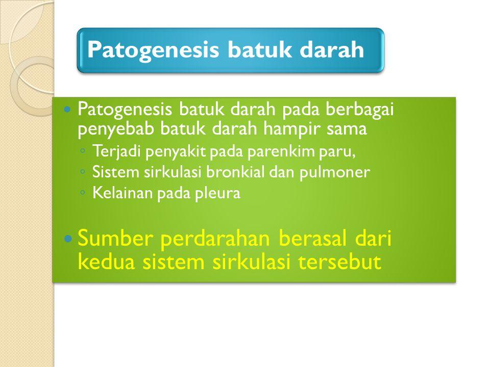 Patogenesis batuk darah Patogenesis batuk darah pada berbagai penyebab batuk darah hampir sama ◦ Terjadi penyakit pada parenkim paru, ◦ Sistem sirkula