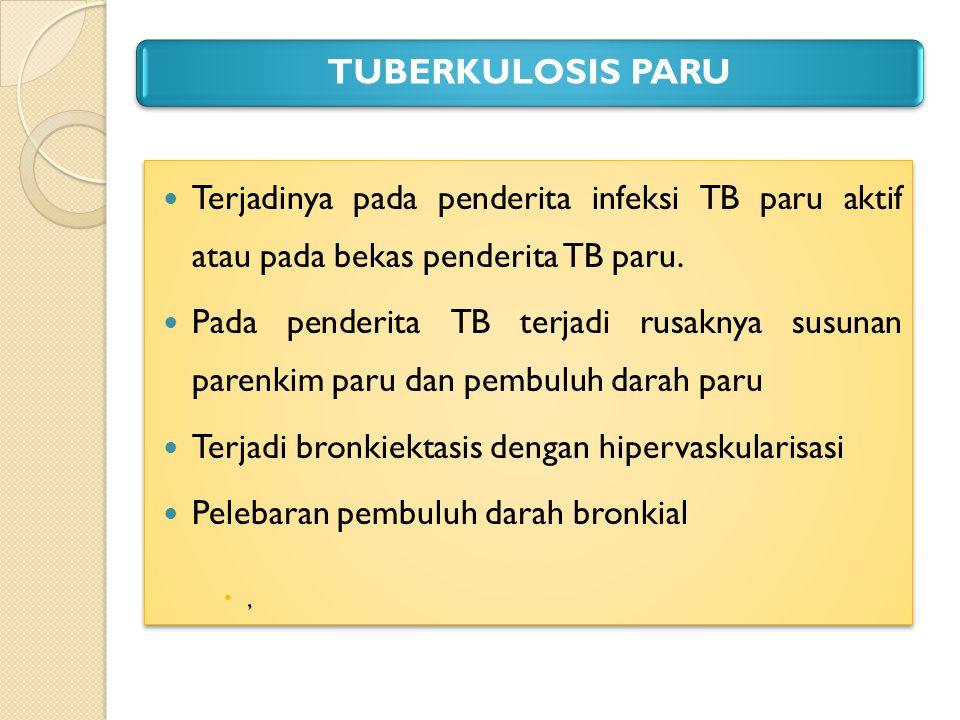TUBERKULOSIS PARU Terjadinya pada penderita infeksi TB paru aktif atau pada bekas penderita TB paru. Pada penderita TB terjadi rusaknya susunan parenk
