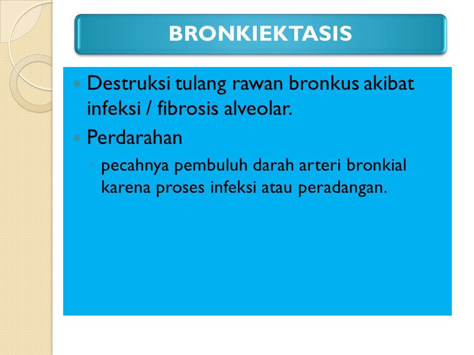 BRONKIEKTASIS Destruksi tulang rawan bronkus akibat infeksi / fibrosis alveolar. Perdarahan ◦ pecahnya pembuluh darah arteri bronkial karena proses in