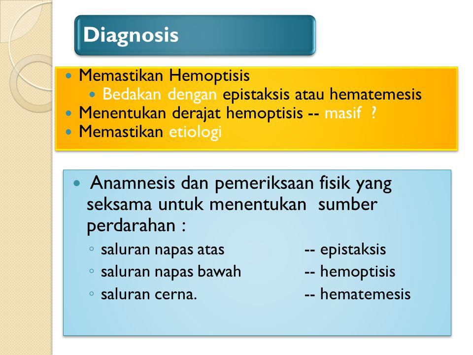 Diagnosis Anamnesis dan pemeriksaan fisik yang seksama untuk menentukan sumber perdarahan : ◦ saluran napas atas -- epistaksis ◦ saluran napas bawah -