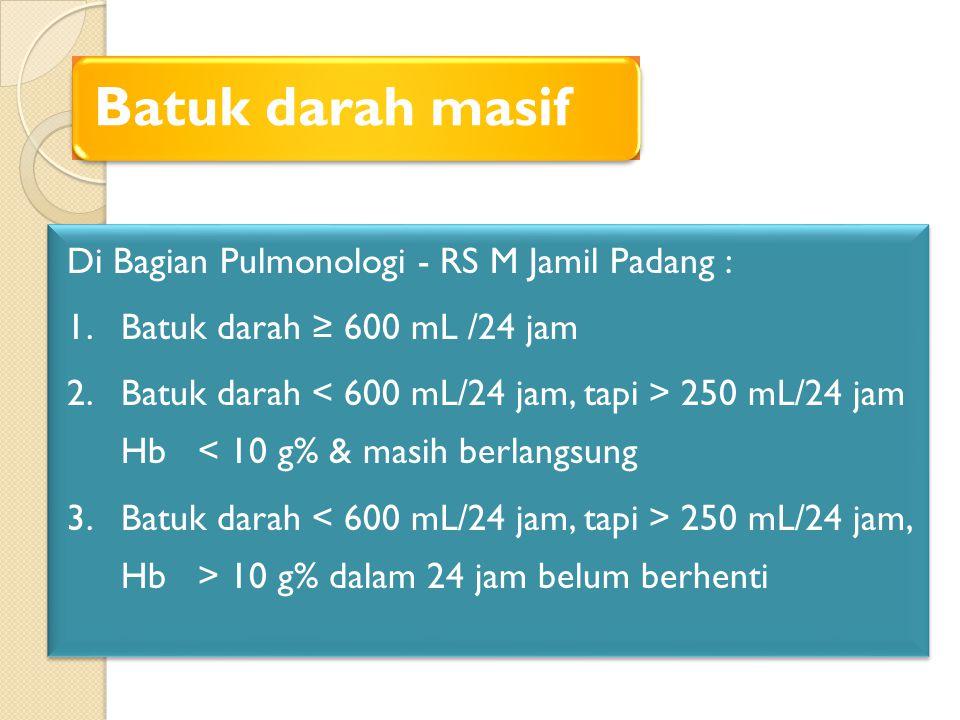 Batuk darah masif Di Bagian Pulmonologi - RS M Jamil Padang : 1. Batuk darah ≥ 600 mL /24 jam 2. Batuk darah 250 mL/24 jam Hb < 10 g% & masih berlangs