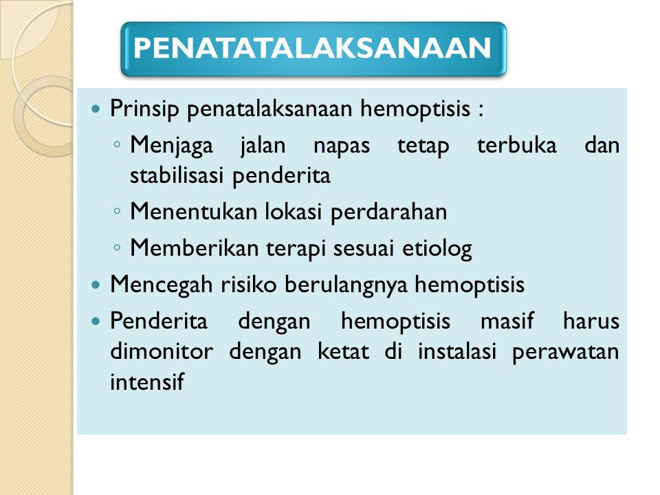 PENATATALAKSANAAN Prinsip penatalaksanaan hemoptisis : ◦ Menjaga jalan napas tetap terbuka dan stabilisasi penderita ◦ Menentukan lokasi perdarahan ◦
