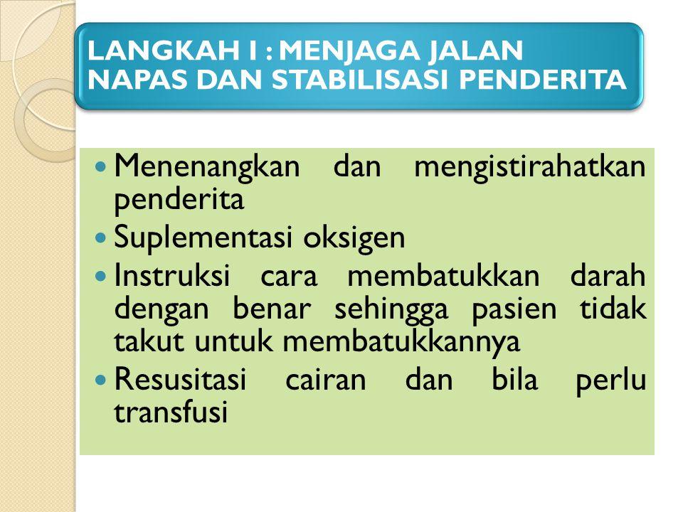 LANGKAH I : MENJAGA JALAN NAPAS DAN STABILISASI PENDERITA Menenangkan dan mengistirahatkan penderita Suplementasi oksigen Instruksi cara membatukkan d