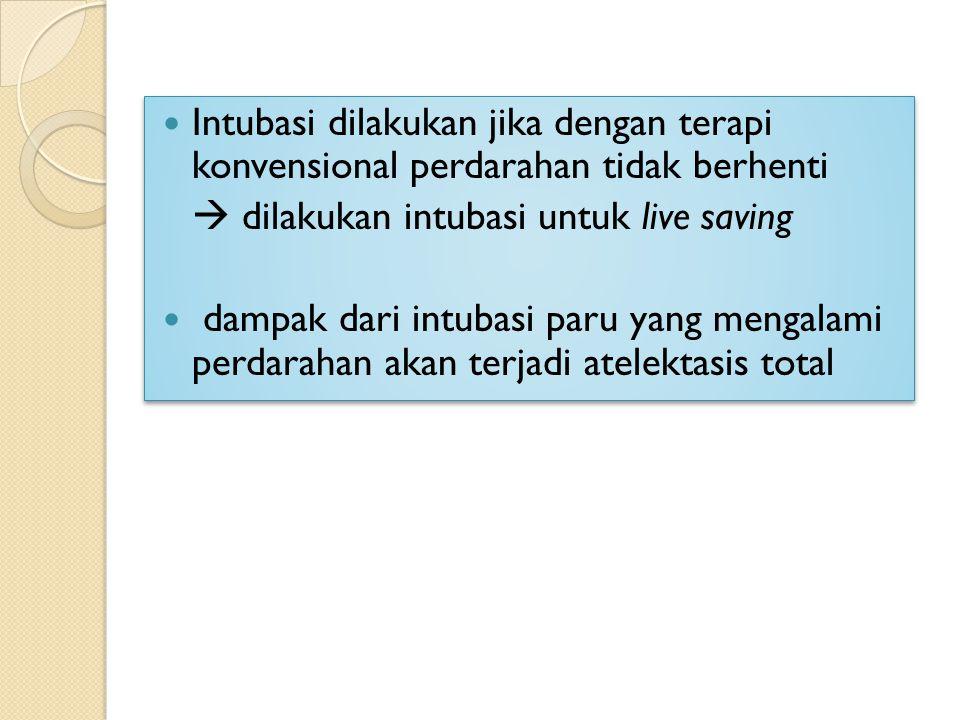 Intubasi dilakukan jika dengan terapi konvensional perdarahan tidak berhenti  dilakukan intubasi untuk live saving dampak dari intubasi paru yang men