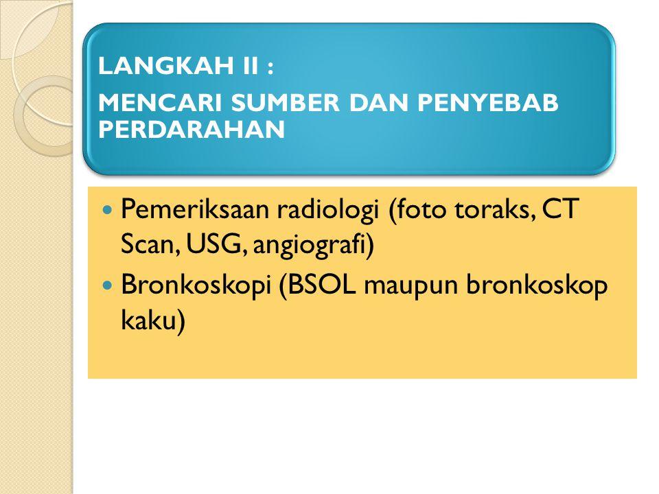 LANGKAH II : MENCARI SUMBER DAN PENYEBAB PERDARAHAN Pemeriksaan radiologi (foto toraks, CT Scan, USG, angiografi) Bronkoskopi (BSOL maupun bronkoskop