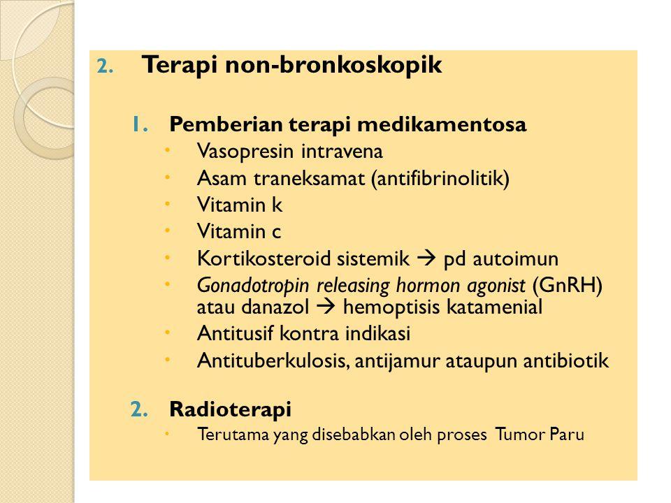 2. Terapi non-bronkoskopik 1.Pemberian terapi medikamentosa  Vasopresin intravena  Asam traneksamat (antifibrinolitik)  Vitamin k  Vitamin c  Kor