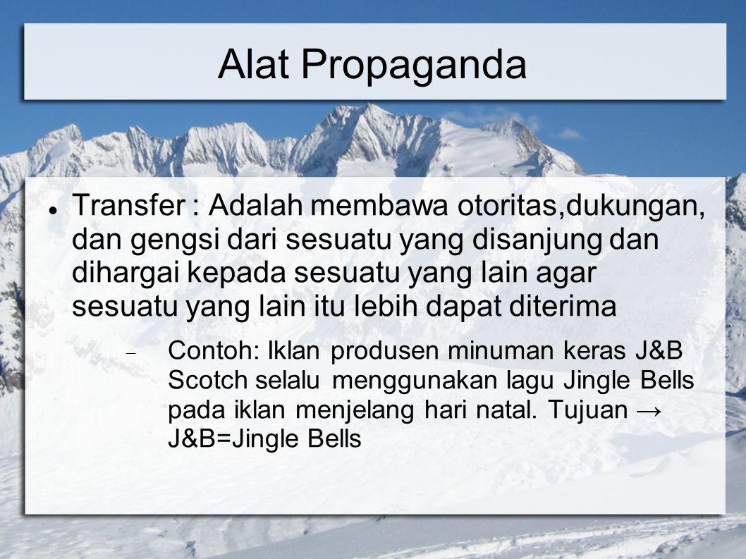 Alat Propaganda Transfer : Adalah membawa otoritas,dukungan, dan gengsi dari sesuatu yang disanjung dan dihargai kepada sesuatu yang lain agar sesuatu