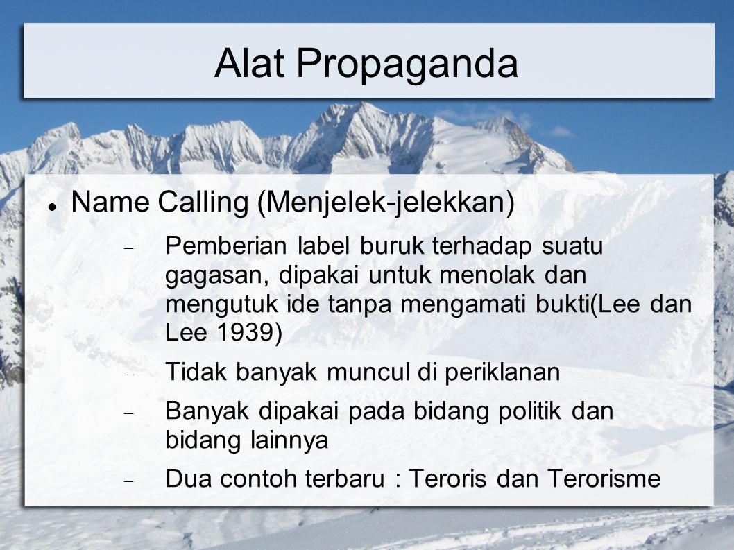 Alat Propaganda Name Calling (Menjelek-jelekkan)  Pemberian label buruk terhadap suatu gagasan, dipakai untuk menolak dan mengutuk ide tanpa mengamat