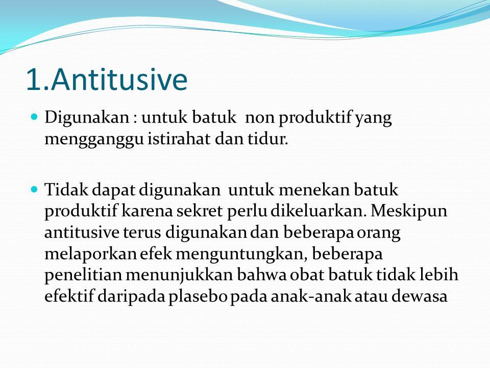 1.Antitusive Digunakan : untuk batuk non produktif yang mengganggu istirahat dan tidur. Tidak dapat digunakan untuk menekan batuk produktif karena sek