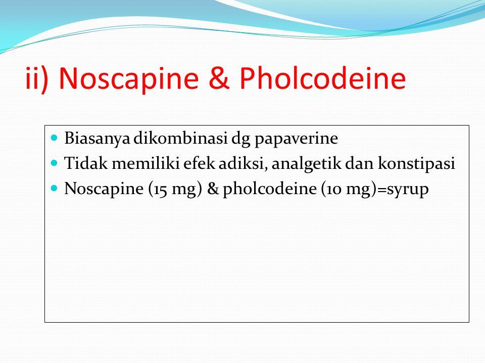 ii) Noscapine & Pholcodeine Biasanya dikombinasi dg papaverine Tidak memiliki efek adiksi, analgetik dan konstipasi Noscapine (15 mg) & pholcodeine (1