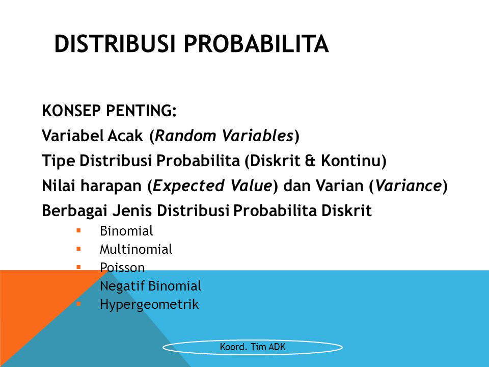DISTRIBUSI PROBABILITA KONSEP PENTING: Variabel Acak (Random Variables) Tipe Distribusi Probabilita (Diskrit & Kontinu) Nilai harapan (Expected Value)