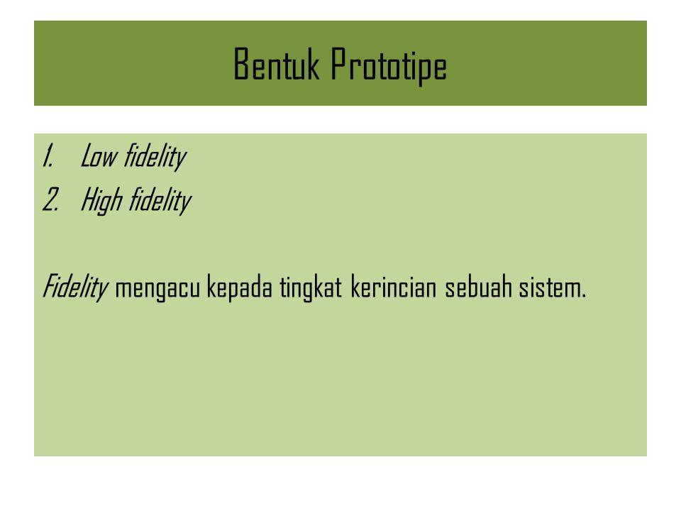 Bentuk Prototipe 1.Low fidelity 2.High fidelity Fidelity mengacu kepada tingkat kerincian sebuah sistem.