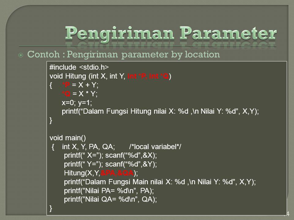  Contoh : Pengiriman parameter by location 14 #include void Hitung (int X, int Y, int *P, int *Q) { *P = X + Y; *Q = X * Y; x=0; y=1; printf( Dalam Fungsi Hitung nilai X: %d,\n Nilai Y: %d , X,Y); } void main() { int X, Y, PA, QA; /*local variabel*/ printf( X= ); scanf( %d ,&X); printf( Y= ); scanf( %d ,&Y); Hitung(X,Y,&PA,&QA); printf( Dalam Fungsi Main nilai X: %d,\n Nilai Y: %d , X,Y); printf( Nilai PA= %d\n , PA); printf( Nilai QA= %d\n , QA); }
