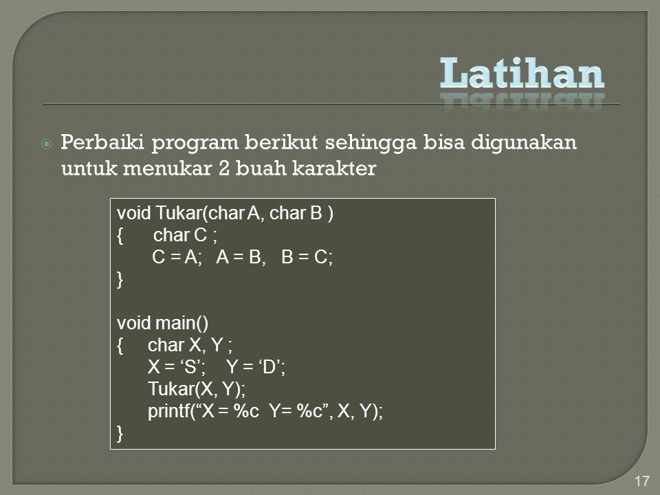  Perbaiki program berikut sehingga bisa digunakan untuk menukar 2 buah karakter 17 void Tukar(char A, char B ) { char C ; C = A; A = B, B = C; } void main() { char X, Y ; X = 'S'; Y = 'D'; Tukar(X, Y); printf( X = %c Y= %c , X, Y); }