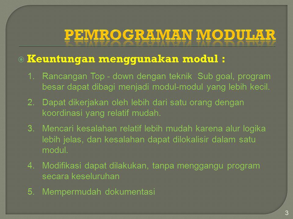  Keuntungan menggunakan modul : 3 1.Rancangan Top - down dengan teknik Sub goal, program besar dapat dibagi menjadi modul-modul yang lebih kecil. 2.D