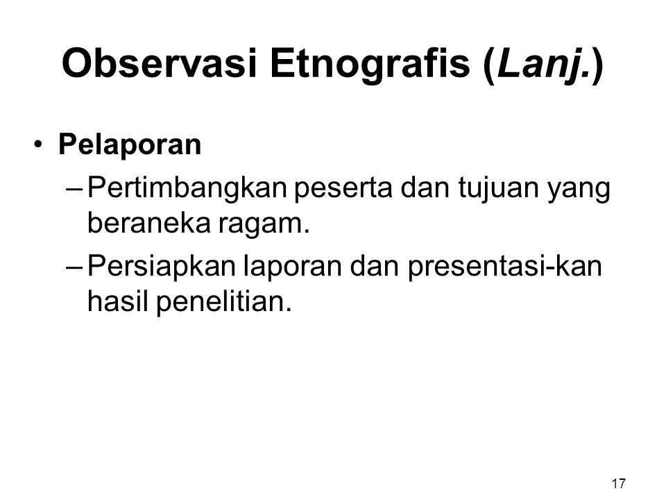 Observasi Etnografis (Lanj.) Pelaporan –Pertimbangkan peserta dan tujuan yang beraneka ragam. –Persiapkan laporan dan presentasi-kan hasil penelitian.