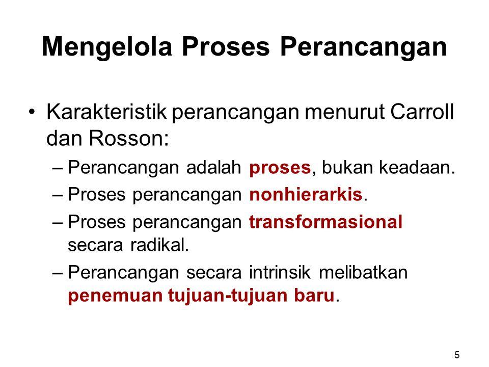 Mengelola Proses Perancangan Karakteristik perancangan menurut Carroll dan Rosson: –Perancangan adalah proses, bukan keadaan. –Proses perancangan nonh