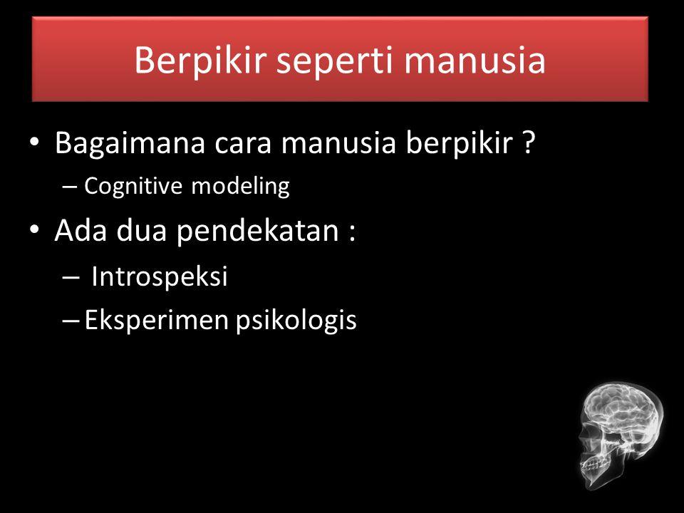Berpikir seperti manusia Bagaimana cara manusia berpikir ? – Cognitive modeling Ada dua pendekatan : – Introspeksi – Eksperimen psikologis