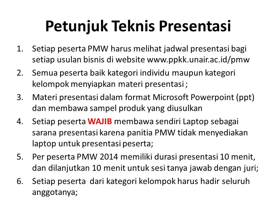 Petunjuk Teknis Presentasi 1.Setiap peserta PMW harus melihat jadwal presentasi bagi setiap usulan bisnis di website www.ppkk.unair.ac.id/pmw 2.Semua peserta baik kategori individu maupun kategori kelompok menyiapkan materi presentasi ; 3.Materi presentasi dalam format Microsoft Powerpoint (ppt) dan membawa sampel produk yang diusulkan 4.Setiap peserta WAJIB membawa sendiri Laptop sebagai sarana presentasi karena panitia PMW tidak menyediakan laptop untuk presentasi peserta; 5.Per peserta PMW 2014 memiliki durasi presentasi 10 menit, dan dilanjutkan 10 menit untuk sesi tanya jawab dengan juri; 6.Setiap peserta dari kategori kelompok harus hadir seluruh anggotanya;