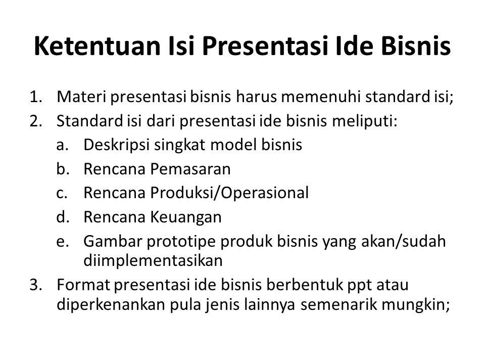 Ketentuan Isi Presentasi Ide Bisnis 1.Materi presentasi bisnis harus memenuhi standard isi; 2.Standard isi dari presentasi ide bisnis meliputi: a.Deskripsi singkat model bisnis b.Rencana Pemasaran c.Rencana Produksi/Operasional d.Rencana Keuangan e.Gambar prototipe produk bisnis yang akan/sudah diimplementasikan 3.Format presentasi ide bisnis berbentuk ppt atau diperkenankan pula jenis lainnya semenarik mungkin;