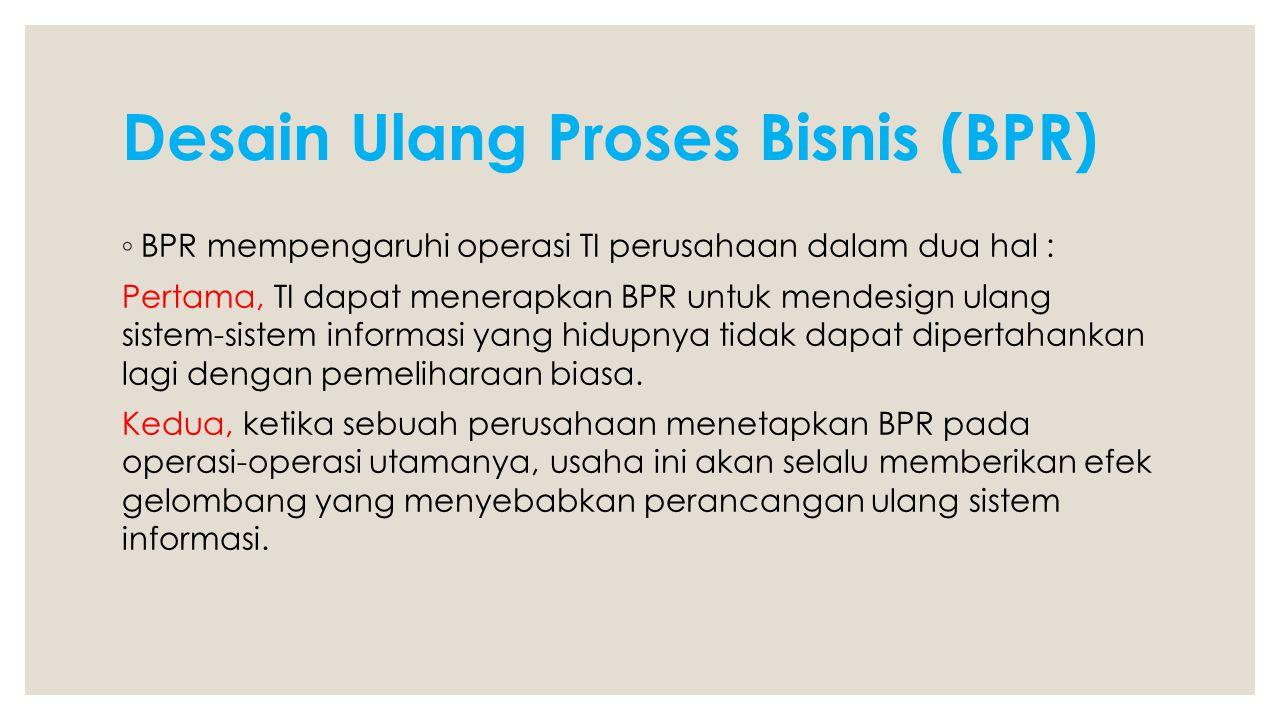 Desain Ulang Proses Bisnis (BPR) ◦ BPR mempengaruhi operasi TI perusahaan dalam dua hal : Pertama, TI dapat menerapkan BPR untuk mendesign ulang siste