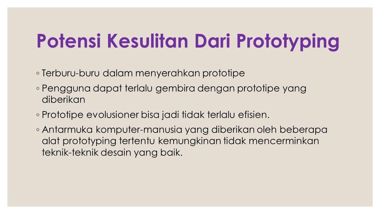 Potensi Kesulitan Dari Prototyping ◦ Terburu-buru dalam menyerahkan prototipe ◦ Pengguna dapat terlalu gembira dengan prototipe yang diberikan ◦ Proto