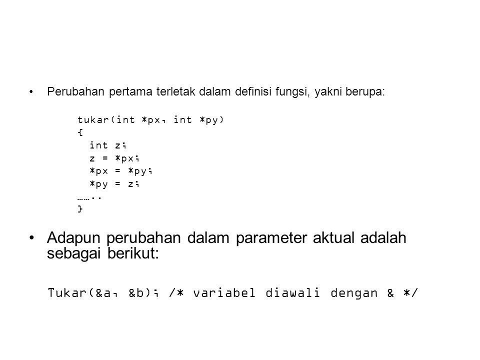Perubahan pertama terletak dalam definisi fungsi, yakni berupa: tukar(int *px, int *py) { int z; z = *px; *px = *py; *py = z; …….. } Adapun perubahan