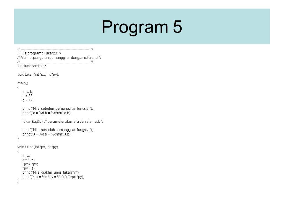 Program 5 /* ---------------------------------------------------------- */ /* File program : Tukar2.c */ /* Melihat pengaruh pemanggilan dengan referensi */ /* ---------------------------------------------------------- */ #include void tukar (int *px, int *py); main() { int a,b; a = 88; b = 77; printf( Nilai sebelum pemanggilan fungsi\n ); printf( a = %d b = %d\n\n ,a,b); tukar(&a,&b); /* parameter alamat a dan alamat b */ printf( Nilai sesudah pemanggilan fungsi\n ); printf( a = %d b = %d\n\n ,a,b); } void tukar (int *px, int *py) { int z; z = *px; *px = *py; *py = z; printf( Nilai diakhir fungsi tukar()\n ); printf( *px = %d *py = %d\n\n ,*px,*py); }