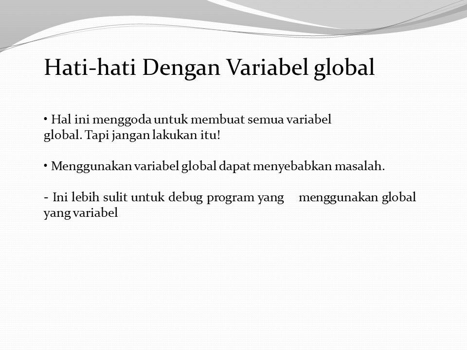 Hati-hati Dengan Variabel global Hal ini menggoda untuk membuat semua variabel global.