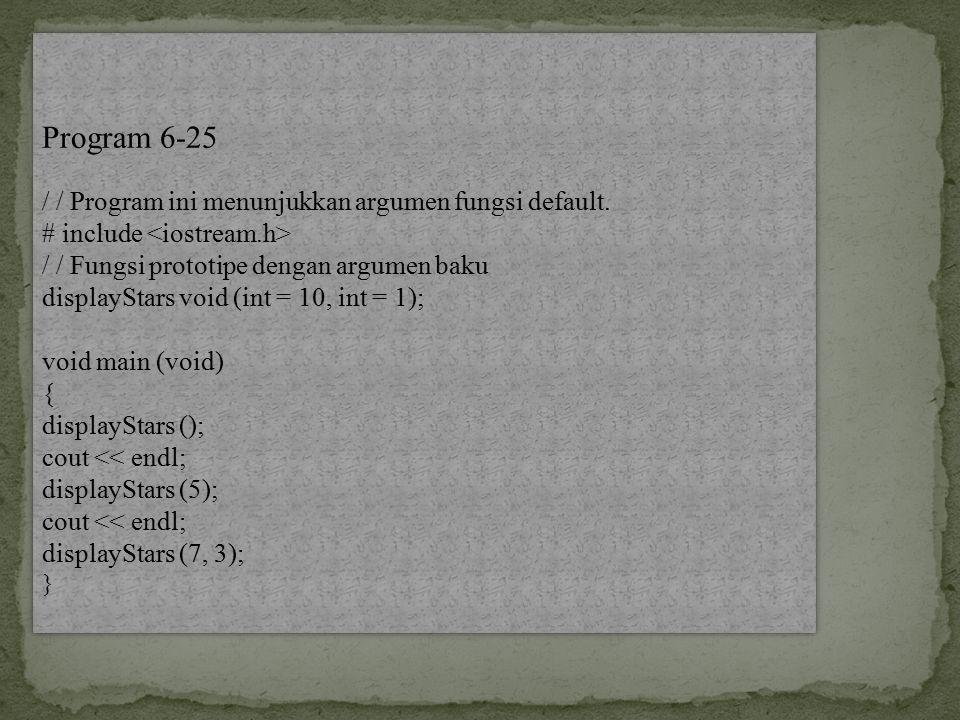 Program 6-25 / / Program ini menunjukkan argumen fungsi default. # include / / Fungsi prototipe dengan argumen baku displayStars void (int = 10, int =