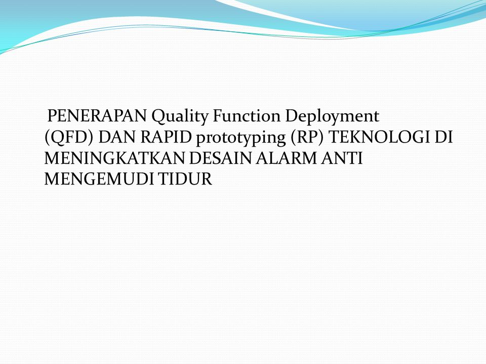 Tujuan Penelitian Untuk menerapkan QFD sebagai alat berkualitas untuk menyelidiki, menganalisis dan meningkatkan yang sudah ada desain alarm anti mengemudi tidur.